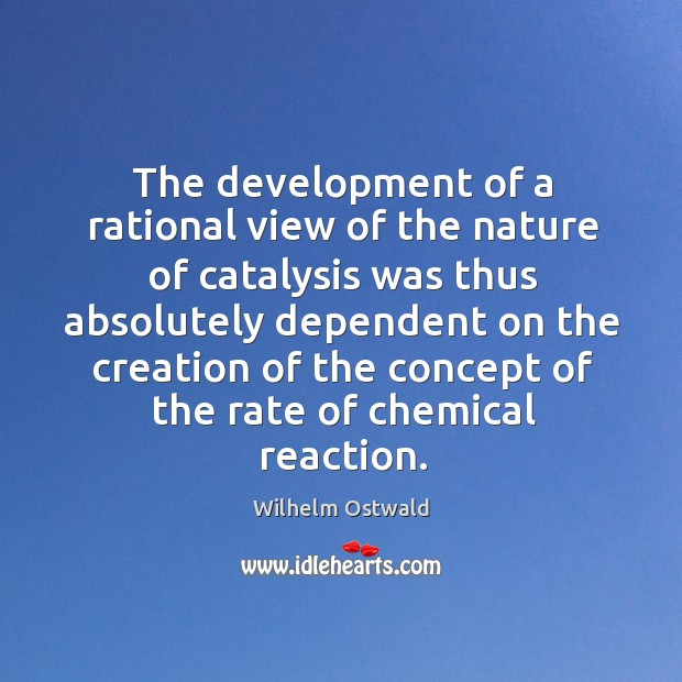 The development of a rational view of the nature of catalysis was thus absolutely dependent on Wilhelm Ostwald Picture Quote