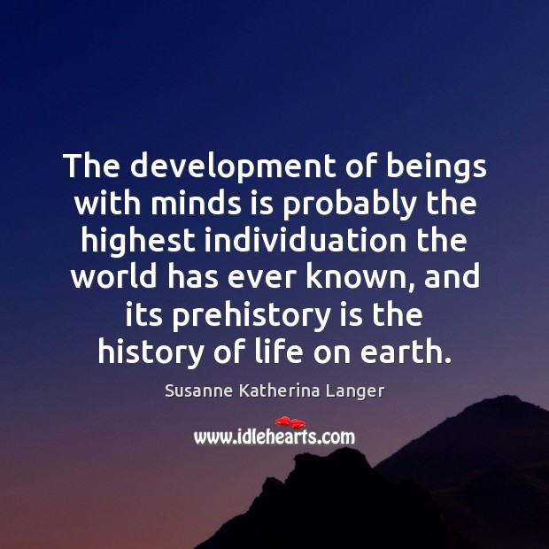 The development of beings with minds is probably the highest individuation the Susanne Katherina Langer Picture Quote