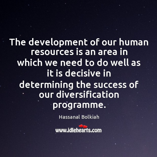 The development of our human resources is an area in which we need to do well Hassanal Bolkiah Picture Quote