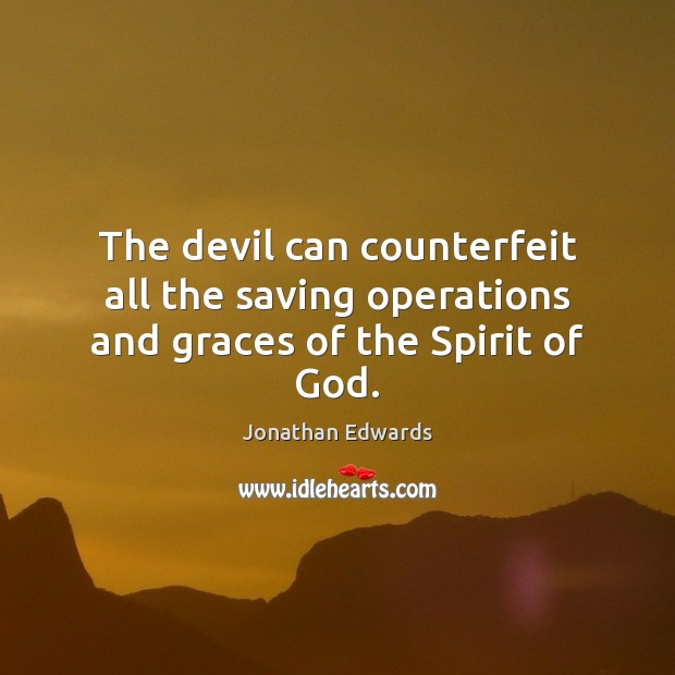 The devil can counterfeit all the saving operations and graces of the Spirit of God. Jonathan Edwards Picture Quote