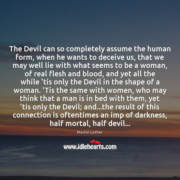 The Devil can so completely assume the human form, when he wants Martin Luther Picture Quote