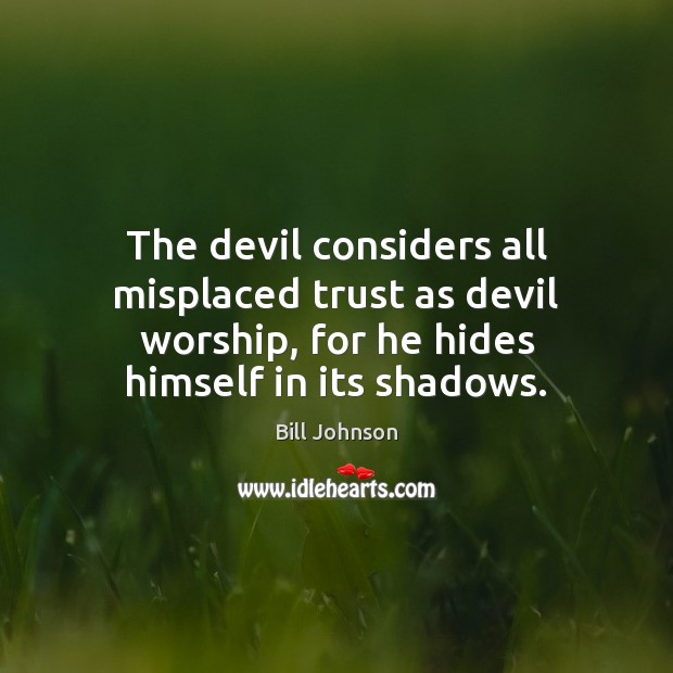 The devil considers all misplaced trust as devil worship, for he hides Bill Johnson Picture Quote