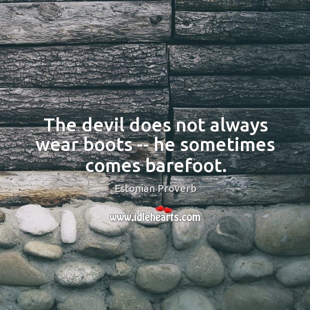 Image, The devil does not always wear boots — he sometimes comes barefoot.