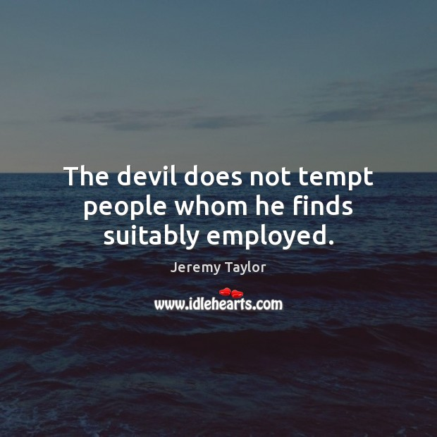 The devil does not tempt people whom he finds suitably employed. Jeremy Taylor Picture Quote