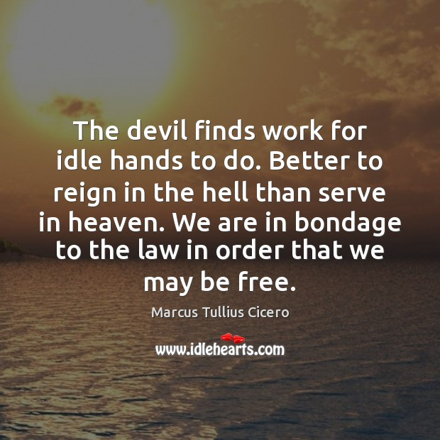the devil finds work for idle 5 days ago  remember that the devil finds work for idle hands idleness may then lead to  trouble making and you may be described as being full of the devil.