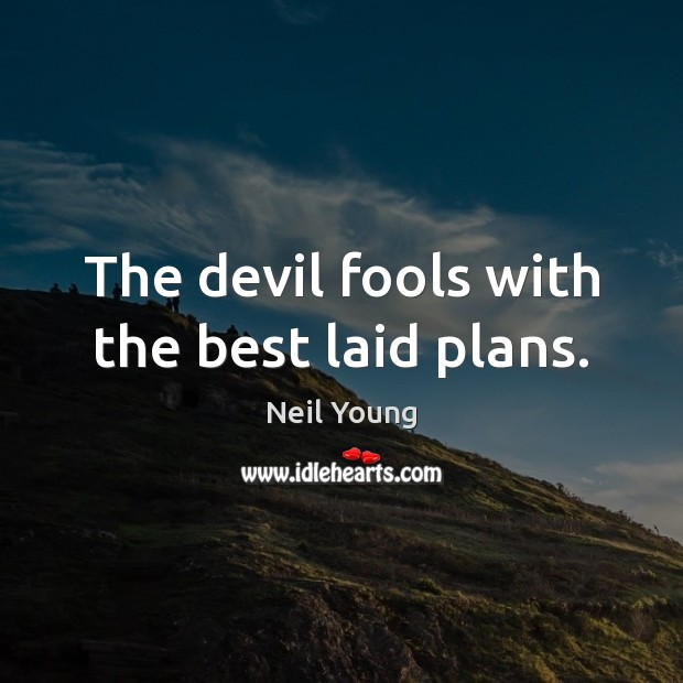 The devil fools with the best laid plans. Neil Young Picture Quote