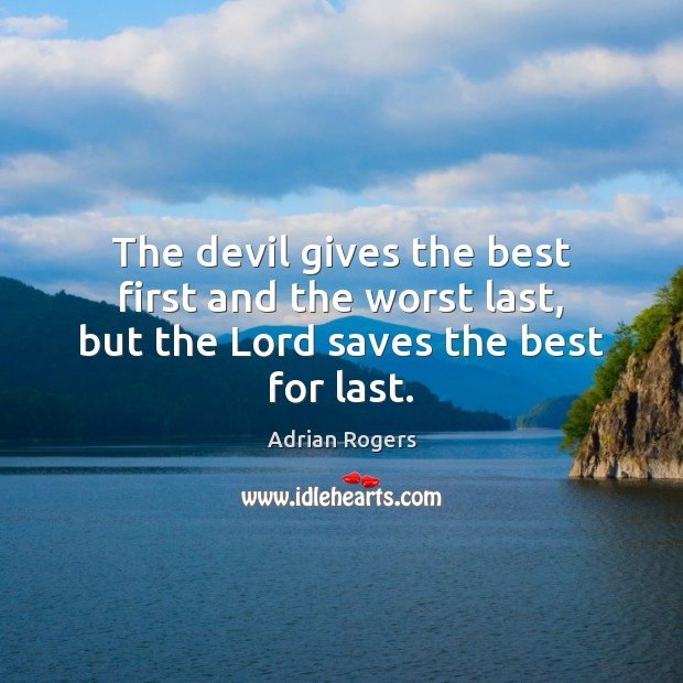 The devil gives the best first and the worst last, but the Lord saves the best for last. Adrian Rogers Picture Quote