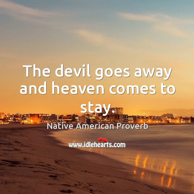 The devil goes away and heaven comes to stay. Native American Proverbs Image