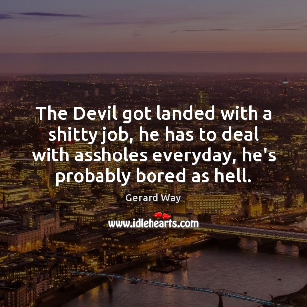 The Devil got landed with a shitty job, he has to deal Gerard Way Picture Quote