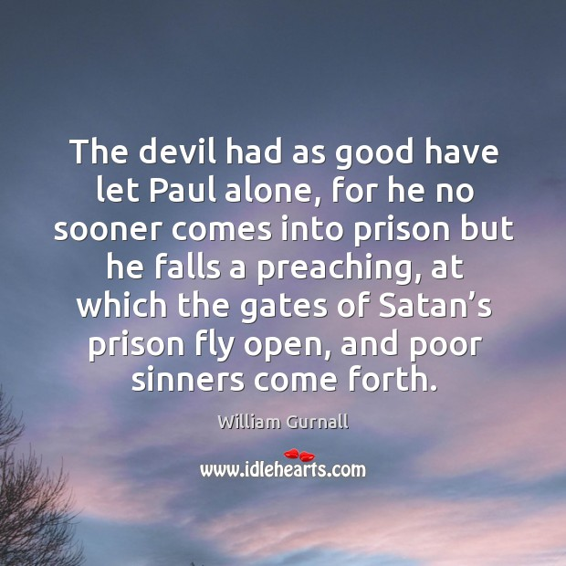 The devil had as good have let paul alone, for he no sooner comes into prison William Gurnall Picture Quote