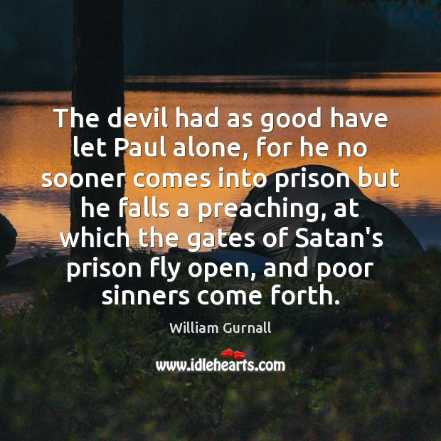 The devil had as good have let Paul alone, for he no William Gurnall Picture Quote