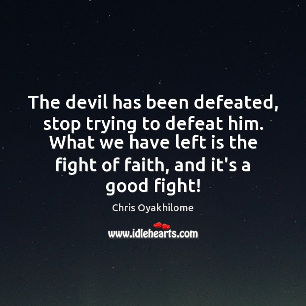 The devil has been defeated, stop trying to defeat him. What we Chris Oyakhilome Picture Quote