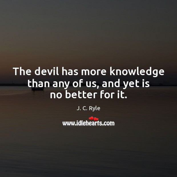 The devil has more knowledge than any of us, and yet is no better for it. Image