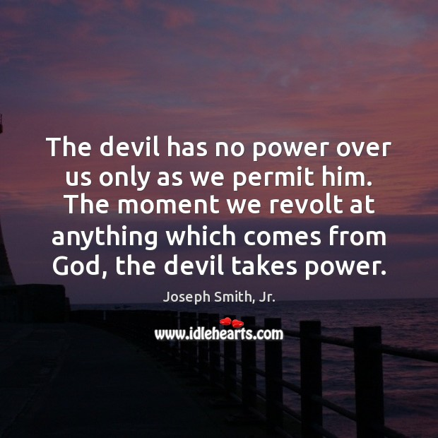 The devil has no power over us only as we permit him. Joseph Smith, Jr. Picture Quote