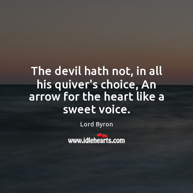 The devil hath not, in all his quiver's choice, An arrow for the heart like a sweet voice. Image