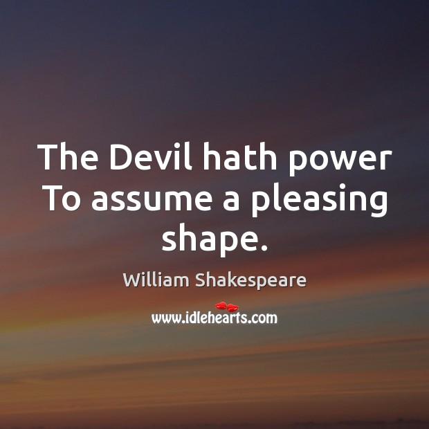 The Devil hath power To assume a pleasing shape. Image