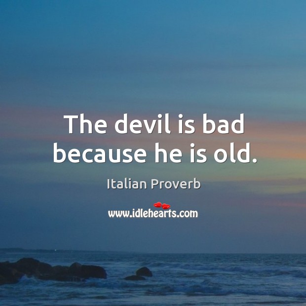 Image, The devil is bad because he is old.