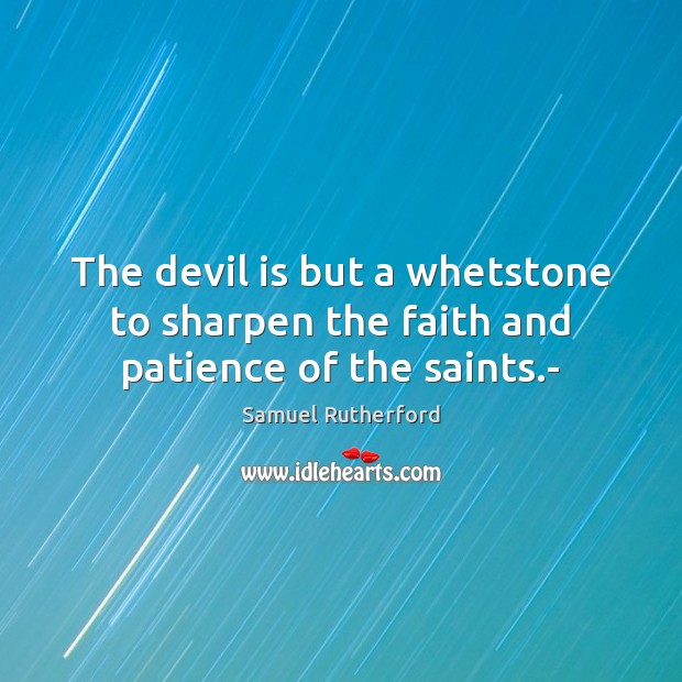 The devil is but a whetstone to sharpen the faith and patience of the saints.- Image