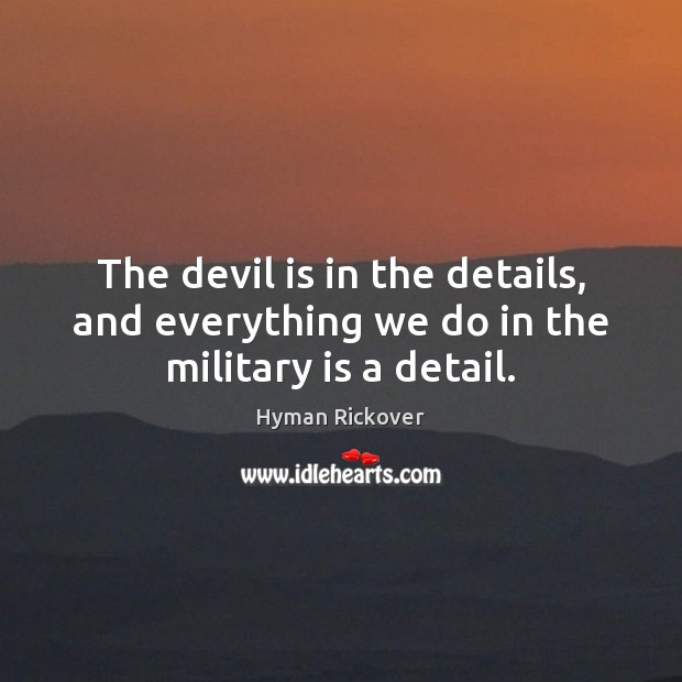 The devil is in the details, and everything we do in the military is a detail. Hyman Rickover Picture Quote