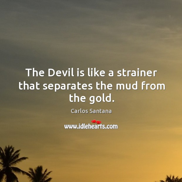 The devil is like a strainer that separates the mud from the gold. Image