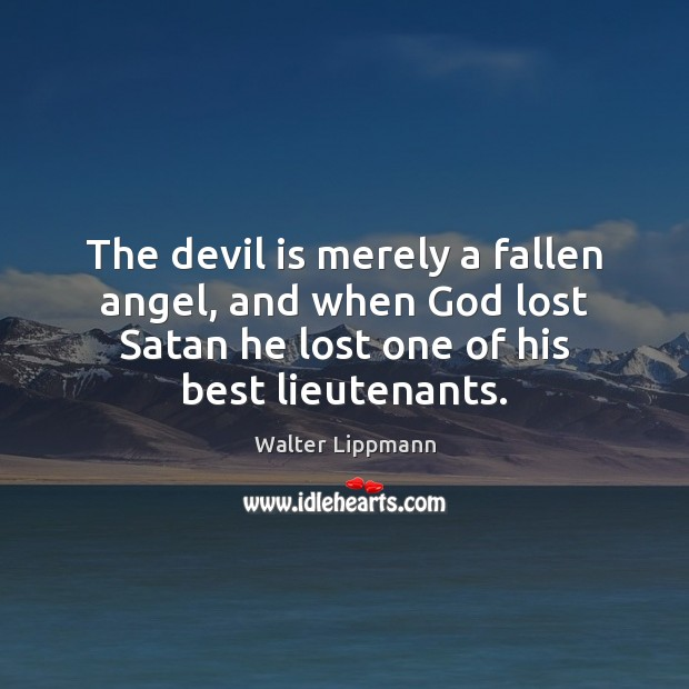 The devil is merely a fallen angel, and when God lost Satan Walter Lippmann Picture Quote