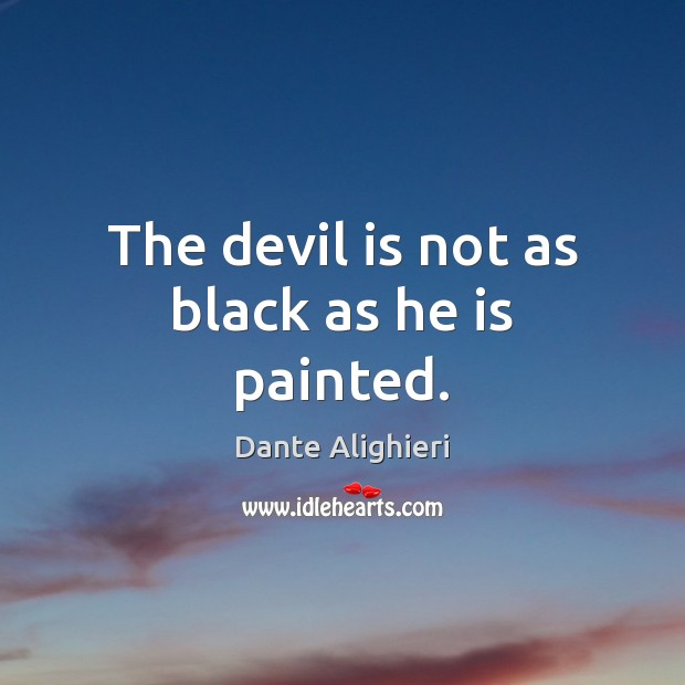 The devil is not as black as he is painted. Dante Alighieri Picture Quote