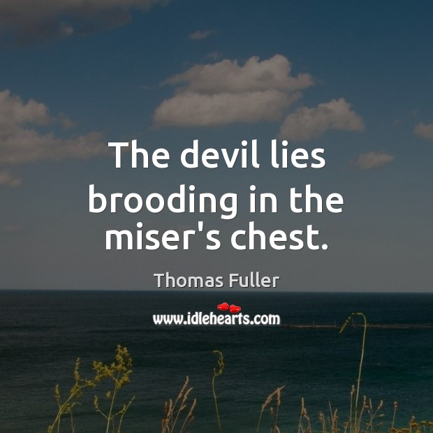The devil lies brooding in the miser's chest. Thomas Fuller Picture Quote