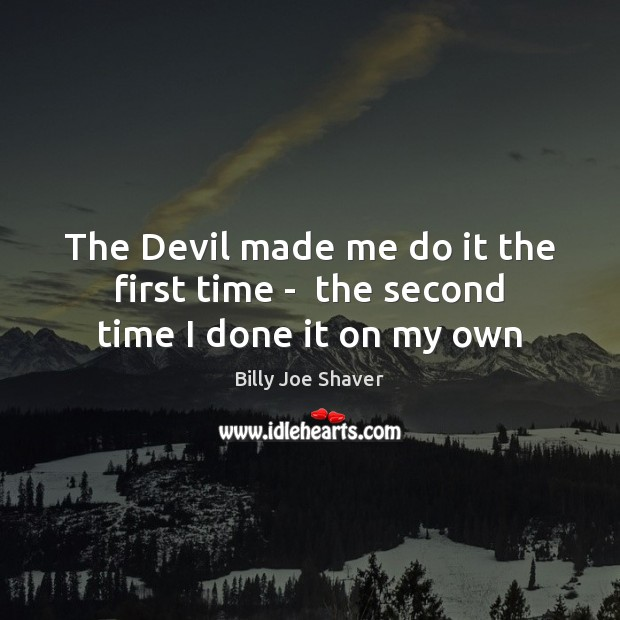 The Devil made me do it the first time –  the second time I done it on my own Image