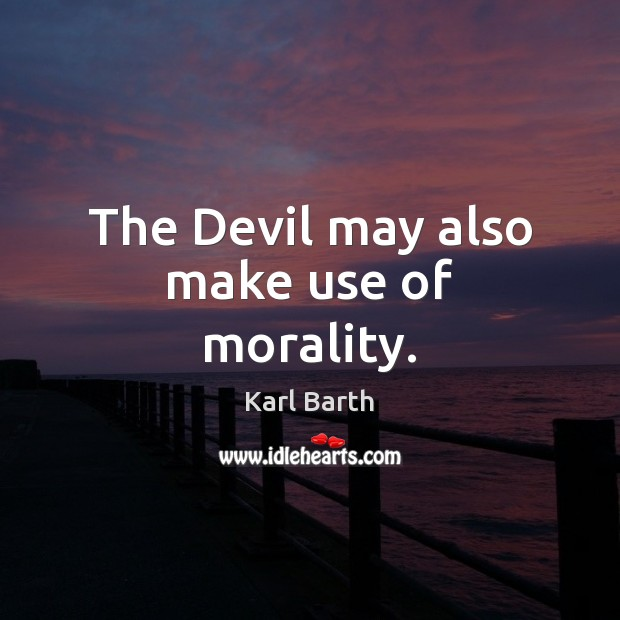 The Devil may also make use of morality. Karl Barth Picture Quote