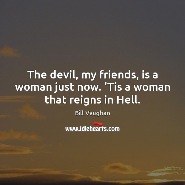 The devil, my friends, is a woman just now. 'Tis a woman that reigns in Hell. Bill Vaughan Picture Quote