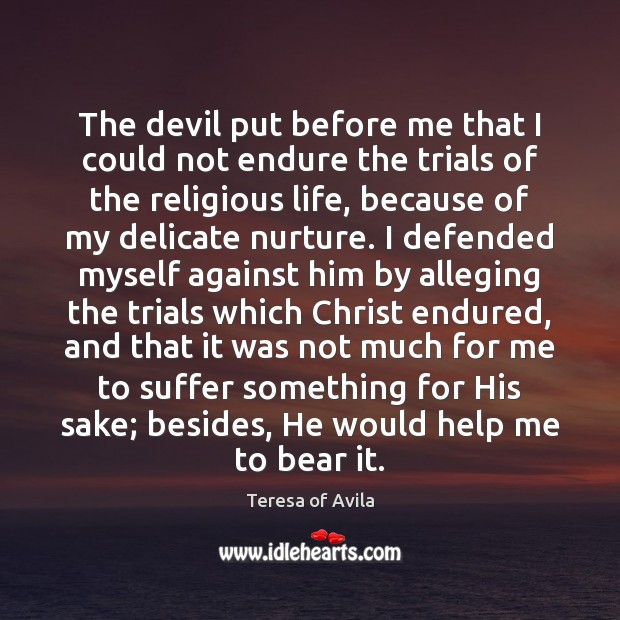 The devil put before me that I could not endure the trials Teresa of Avila Picture Quote