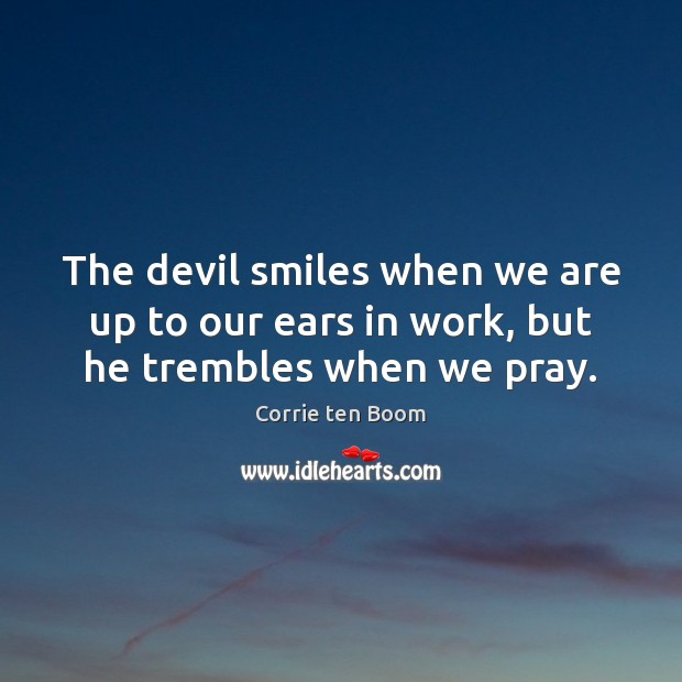 The devil smiles when we are up to our ears in work, but he trembles when we pray. Image