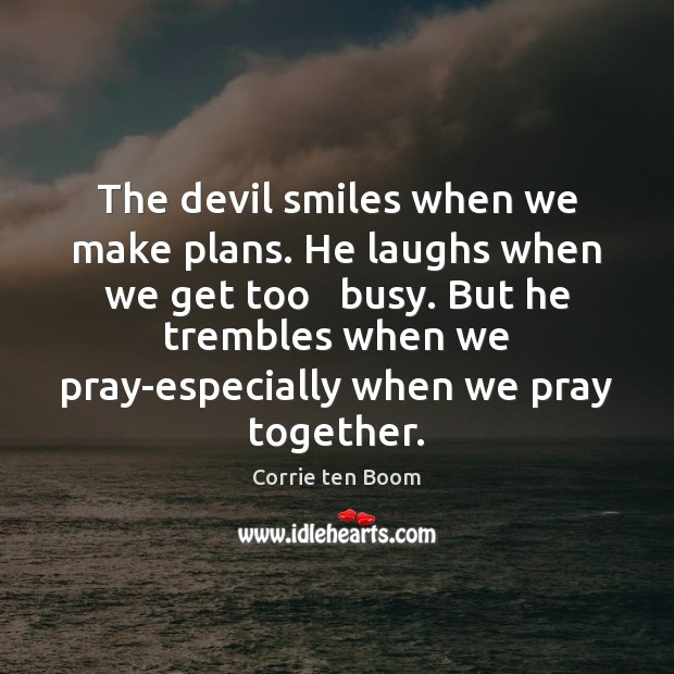 The devil smiles when we make plans. He laughs when we get Corrie ten Boom Picture Quote