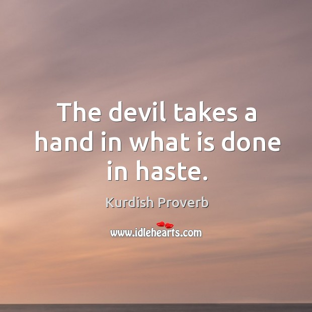Image, The devil takes a hand in what is done in haste.