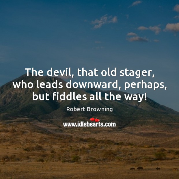 The devil, that old stager, who leads downward, perhaps, but fiddles all the way! Robert Browning Picture Quote