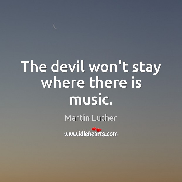 The devil won't stay where there is music. Martin Luther Picture Quote