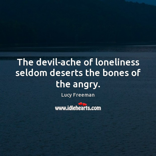 The devil-ache of loneliness seldom deserts the bones of the angry. Image