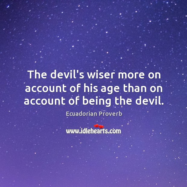 The devil's wiser more on account of his age than on account of being the devil. Ecuadorian Proverbs Image