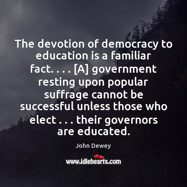 The devotion of democracy to education is a familiar fact. . . . [A] government John Dewey Picture Quote