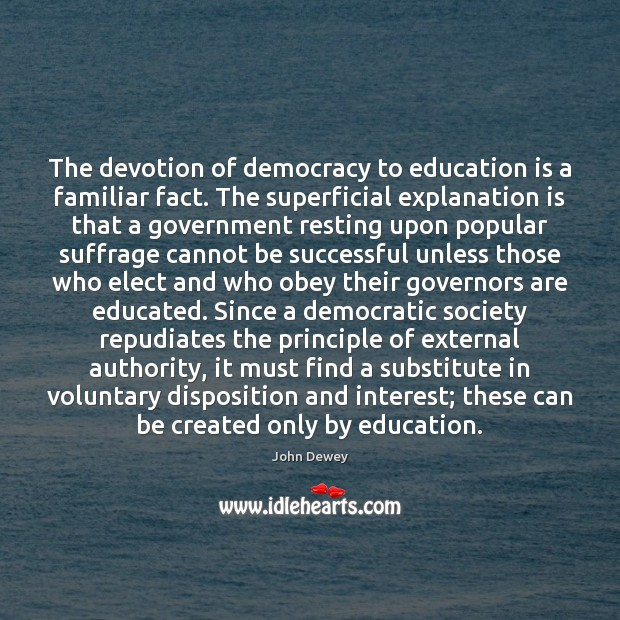 The devotion of democracy to education is a familiar fact. The superficial Education Quotes Image