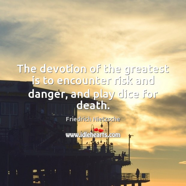 Image, The devotion of the greatest is to encounter risk and danger, and play dice for death.