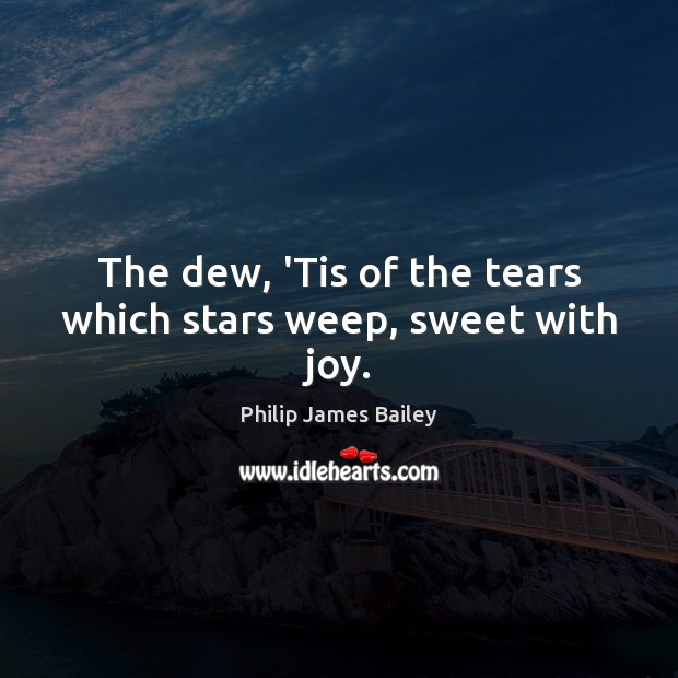 The dew, 'Tis of the tears which stars weep, sweet with joy. Philip James Bailey Picture Quote