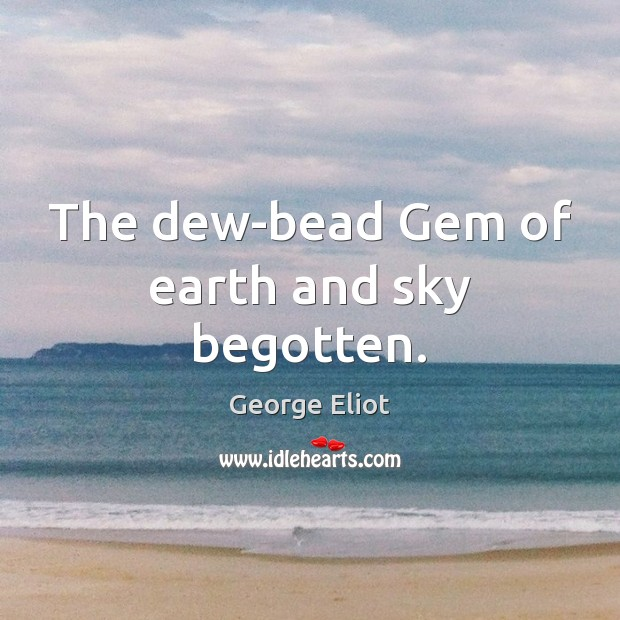 The dew-bead Gem of earth and sky begotten. Image
