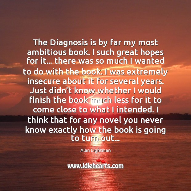 The Diagnosis is by far my most ambitious book. I such great Alan Lightman Picture Quote
