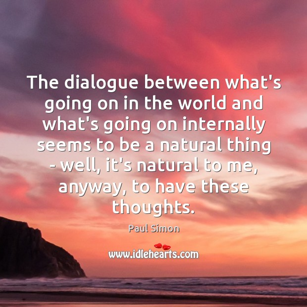 The dialogue between what's going on in the world and what's going Paul Simon Picture Quote