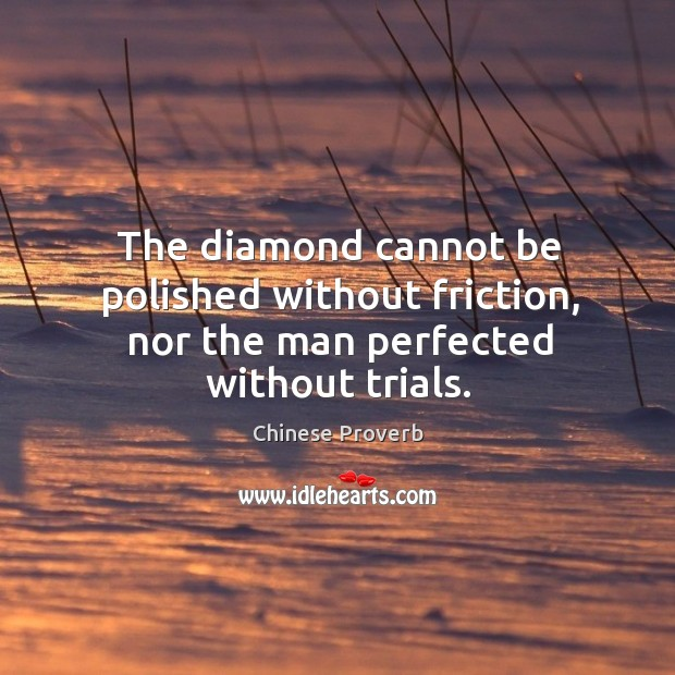 Image, The diamond cannot be polished without friction, nor the man perfected without trials.