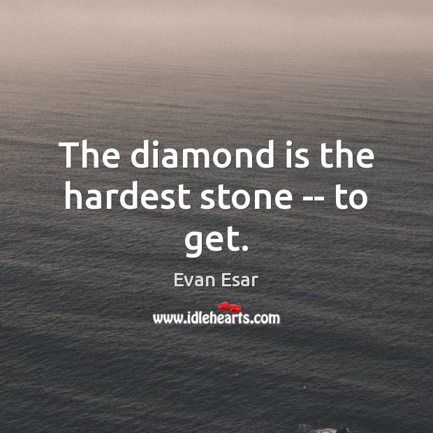 The diamond is the hardest stone — to get. Evan Esar Picture Quote