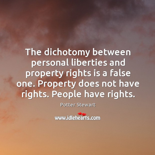 The dichotomy between personal liberties and property rights is a false one. Potter Stewart Picture Quote