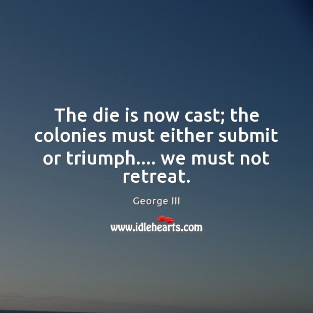 The die is now cast; the colonies must either submit or triumph…. we must not retreat. Image