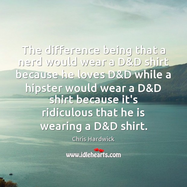 The difference being that a nerd would wear a D&D shirt Chris Hardwick Picture Quote